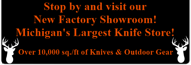 Stop by and visit our new factory showroom! Michigan's largest knifeworks showroom! Over 10,000 square feet of knives and outdoor gear.